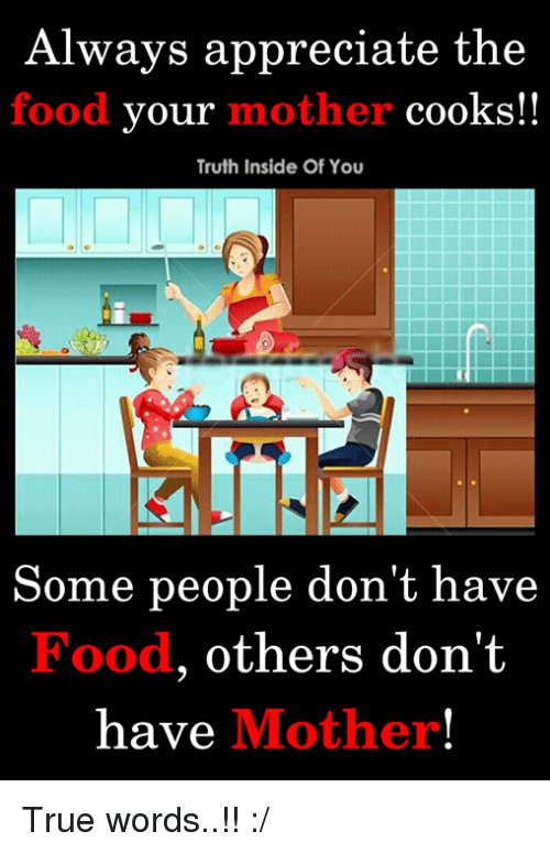 Food, Memes, and True: Always appreciate the  food your mother cooks!!  Truth Inside Of You  Some  people don't have  Food, others don't  have Mother True words..!! :/