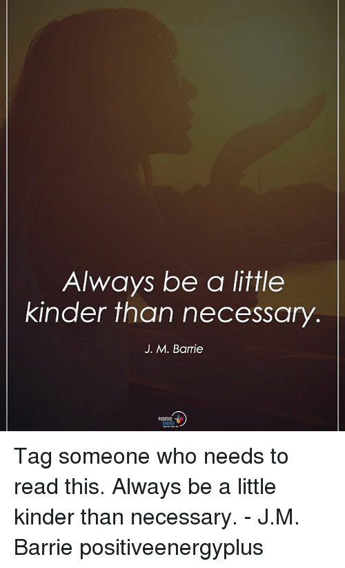 Memes, Tag Someone, and 🤖: Always be a little  kinder than necessary  J. M. Barrie  POSITIVE Tag someone who needs to read this. Always be a little kinder than necessary. - J.M. Barrie positiveenergyplus