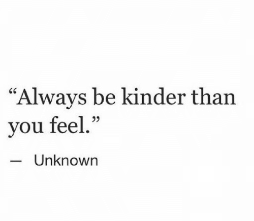 """Unknown, You, and Kinder: """"Always be kinder than  you feel.""""  95  Unknown"""