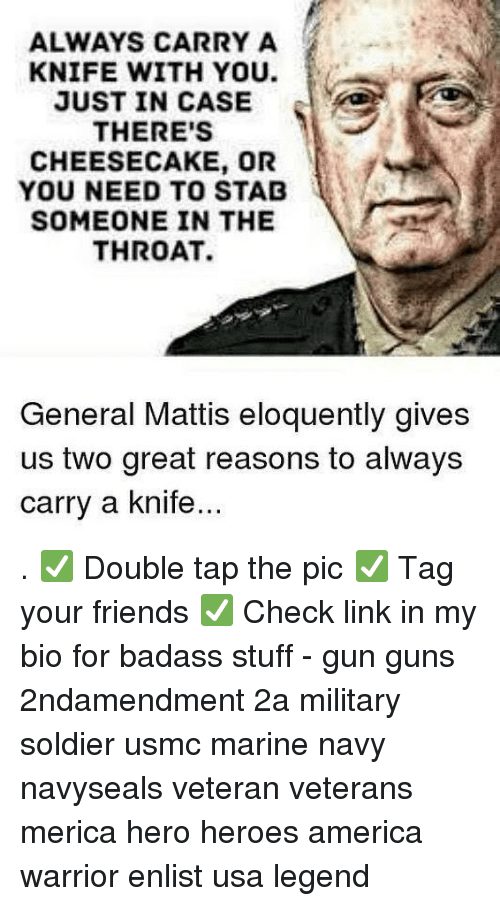 Mattis: ALWAYS CARRY A  KNIFE WITH YOU.  JUST IN CASE  THERE'S  CHEESECAKE, OR  YOU NEED TO STAD  SOMEONE IN THE  THROAT.  General Mattis eloquently gives  us two great reasons to always  carry a knife . ✅ Double tap the pic ✅ Tag your friends ✅ Check link in my bio for badass stuff - gun guns 2ndamendment 2a military soldier usmc marine navy navyseals veteran veterans merica hero heroes america warrior enlist usa legend