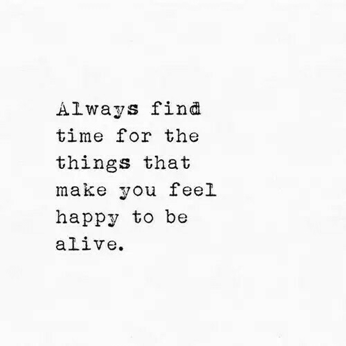Alive, Happy, and Time: Always find  time for thee  things that  make you feel  happy to be  alive.