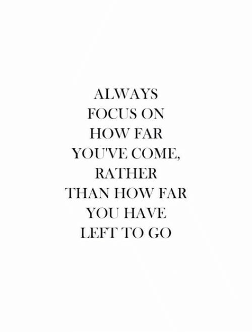 Focus, How, and You: ALWAYS  FOCUS ON  HOW FAR  YOU'VE COME,  RATHER  THAN HOW FAR  YOU HAVE  LEFT TO GO