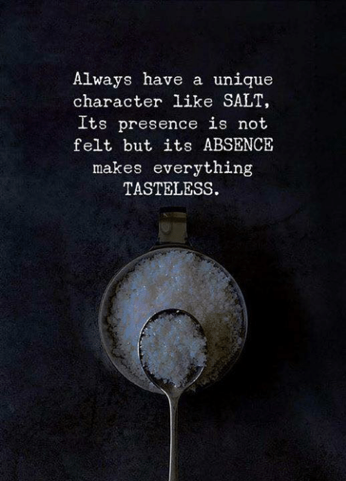 absence: Always have a unique  character like SALT,  Its presence is not  felt but its ABSENCE  makes everything  TASTELESS