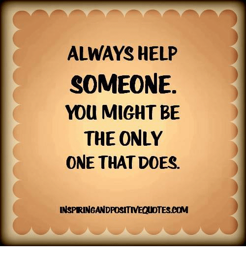 Memes, Help, and Only One: ALWAYS HELP  SOMEONE.  YOU MIGHT BE  THE ONLY  ONE THAT DOES.  INSPRINGANDPOSITIVEQUOTES.COM