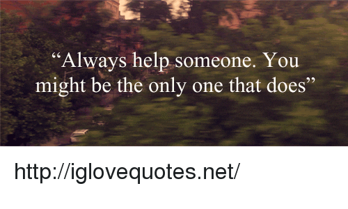 """Help, Http, and Only One: """"Always help someone. You  might be the only one that does"""" http://iglovequotes.net/"""