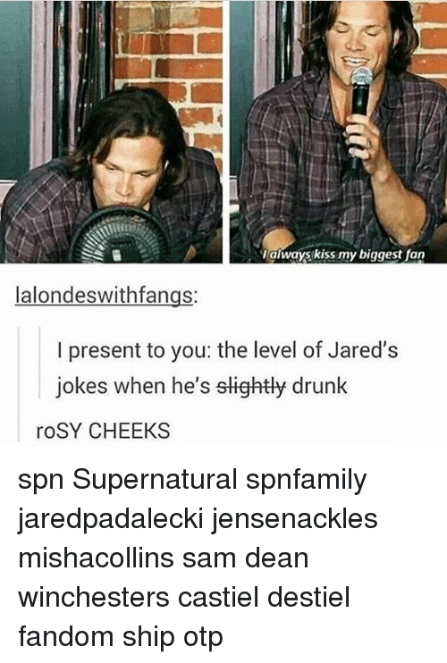 Drunk, Memes, and Jokes: always kiss my biggest fan  lalondeswithfangs:  I present to you: the level of Jared's  jokes when he's slightly drunk  roSY CHEEKS spn Supernatural spnfamily jaredpadalecki jensenackles mishacollins sam dean winchesters castiel destiel fandom ship otp