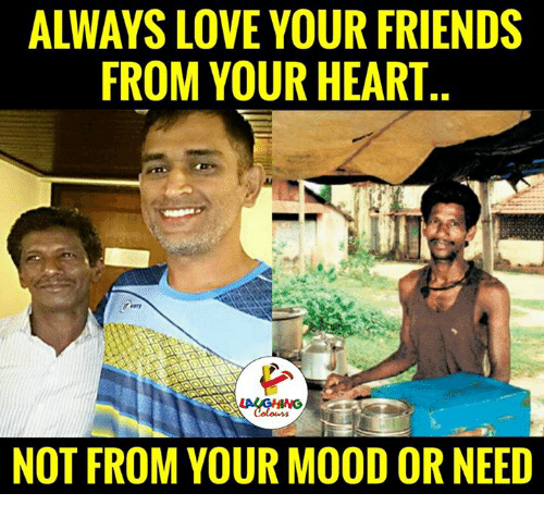 Friends, Love, and Mood: ALWAYS LOVE YOUR FRIENDS  FROM YOUR HEART  NOT FROM YOUR MOOD OR NEED