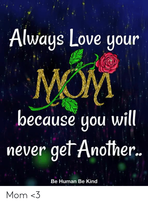 Love, Memes, and Never: Always Love your  MOM  because you will.  never get Another..  Be Human Be Kind Mom <3