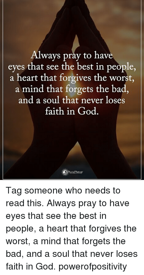 Bad, God, and Memes: Always pray to have  eyes that see the best in people,  a heart that forgives the worst,  a mind that forgets the bad.  and a soul that never loses  faith in God Tag someone who needs to read this. Always pray to have eyes that see the best in people, a heart that forgives the worst, a mind that forgets the bad, and a soul that never loses faith in God. powerofpositivity