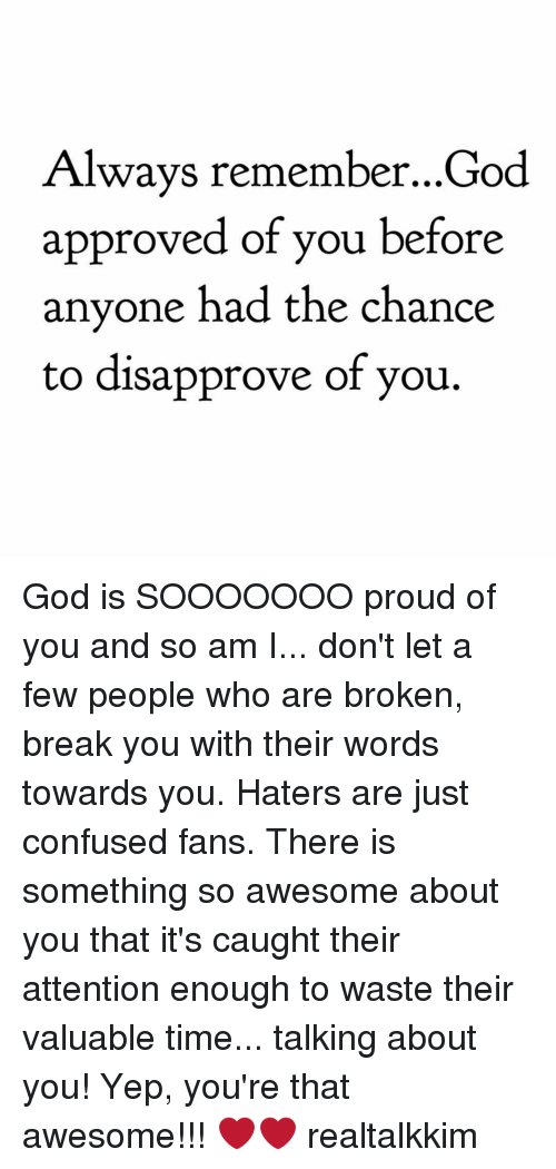 Disapproval: Always remember...God  approved of you before  anyone had the chance  to disapprove of you. God is SOOOOOOO proud of you and so am I... don't let a few people who are broken, break you with their words towards you. Haters are just confused fans. There is something so awesome about you that it's caught their attention enough to waste their valuable time... talking about you! Yep, you're that awesome!!! ❤️️❤️️ realtalkkim