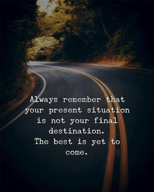 Best, Final Destination, and Remember: Always remember that  our present situation  is not your final  destination.  The best is yet to  come.