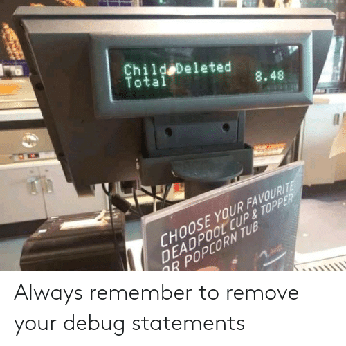 Remove: Always remember to remove your debug statements