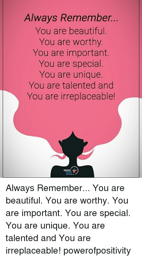 Beautiful, Memes, and 🤖: Always Remember...  You are beautifl  You are worthy.  You are important.  You are special.  You are unique.  You are talented and  You are irreplaceable  POS TIVE Always Remember... You are beautiful. You are worthy. You are important. You are special. You are unique. You are talented and You are irreplaceable! powerofpositivity