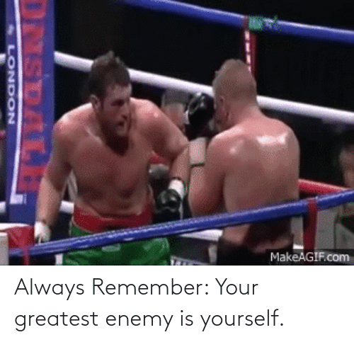 enemy: Always Remember: Your greatest enemy is yourself.