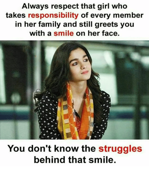 Family, Memes, and Respect: Always respect that girl who  takes responsibility of every member  in her family and still greets you  with a smile on her face.  You don't know the struggles  behind that smile