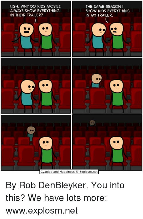 Dank, Cyanide and Happiness, and Kids: ALWAYS SHOW EVERYTHING  IN THEIR TRAILER?  THE SAME REASON 1  SHOW KIDS EVERYTHING  IN MY TRAILER  Cyanide and Happiness © Explosm.net By Rob DenBleyker. You into this? We have lots more: www.explosm.net