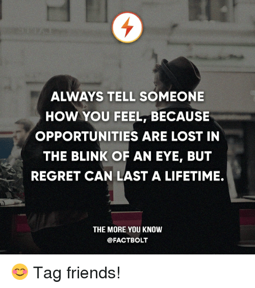Friends, Memes, and Regret: ALWAYS TELL SOMEONE  HOW YOU FEEL BECAUSE  OPPORTUNITIES ARE LOST IN  THE BLINK OF AN EYE, BUT  REGRET CAN LAST A LIFETIME.  THE MORE YOU KNOW  @FACT BOLT 😊 Tag friends!