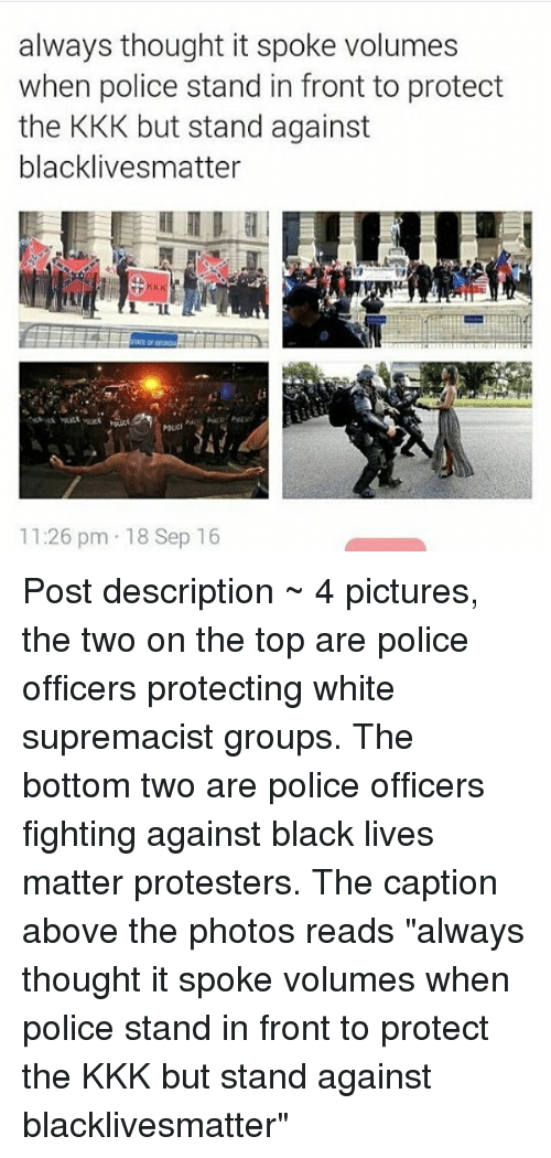 """Black Live Matter: always thought it spoke volumes  when police stand in front to protect  the KKK but stand against  blacklivesmatter  11:26 pm 18 Sep 16 Post description ~ 4 pictures, the two on the top are police officers protecting white supremacist groups. The bottom two are police officers fighting against black lives matter protesters. The caption above the photos reads """"always thought it spoke volumes when police stand in front to protect the KKK but stand against blacklivesmatter"""""""