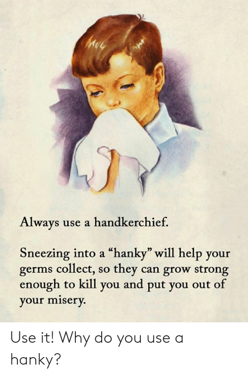 "Memes, Help, and Strong: Always use a handkerchief.  Sneezing into a ""hanky"" will help your  germs collect, so they can grow strong  enough to kill you and put you out of  your misery. Use it!  Why do you use a hanky?"