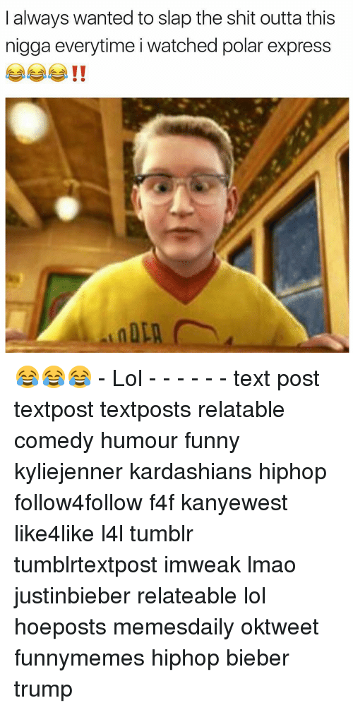 Polar Express: always wanted to slap the shit outta this  nigga everytime i watched polar express 😂😂😂 - Lol - - - - - - text post textpost textposts relatable comedy humour funny kyliejenner kardashians hiphop follow4follow f4f kanyewest like4like l4l tumblr tumblrtextpost imweak lmao justinbieber relateable lol hoeposts memesdaily oktweet funnymemes hiphop bieber trump
