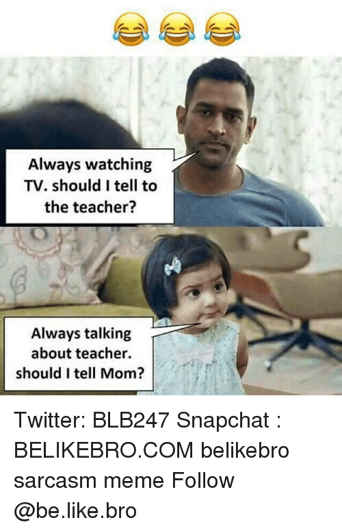 Be Like, Meme, and Memes: Always watching  TV. should I tell to  the teacher?  Always talking  about teacher.  should I tell Mom? Twitter: BLB247 Snapchat : BELIKEBRO.COM belikebro sarcasm meme Follow @be.like.bro