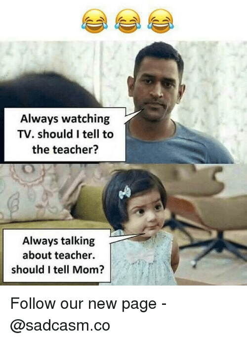 Memes, Teacher, and Mom: Always watching  TV. should I tell to  the teacher?  Always talking  about teacher.  should I tell Mom? Follow our new page - @sadcasm.co
