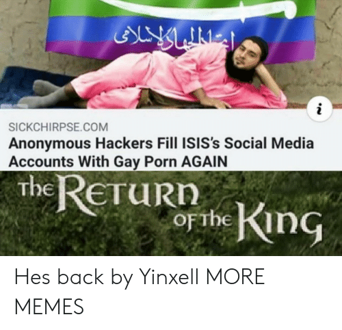 Dank, Memes, and Social Media: ALY LINES  i  SICKCHIRPSE.COM  Anonymous Hackers Fill ISIS's Social Media  Accounts With Gay Porn AGAIN  the ReTuRn  obe King  ETURN  OFTHE Hes back by Yinxell MORE MEMES