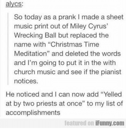 """Christmas, Church, and Miley Cyrus: alycs:  So today as a prank I made a sheet  music print out of Miley Cyrus'  Wrecking Ball but replaced the  name with """"Christmas Time  Meditation"""" and deleted the words  and I'm going to put it in the with  church music and see if the pianist  notices.  He noticed and I can now add """"Yelled  at by two priests at once"""" to my list of  accomplishments  featured on iFunny.com"""