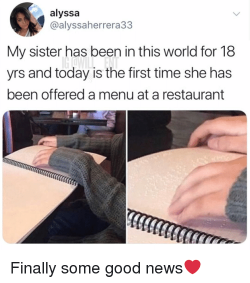 Memes, News, and Good: alyssa  @alyssaherrera33  My sister has been in this world for 18  yrs and today is the first time she has  been offered a menu at a restaurant Finally some good news❤️