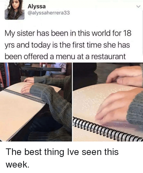 Best, Restaurant, and Time: Alyssa  @alyssaherrera33  My sister has been in this world for 18  yrs and today is the first time she has  been offered a menu at a restaurant The best thing Ive seen this week.
