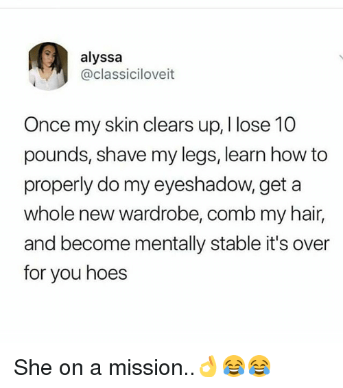 Hoes, Memes, and Hair: alyssa  @classiciloveit  Once my skin clears up, I lose 10  pounds, shave my legs, learn how to  properly do my eyeshadow, geta  whole new wardrobe, comb my hair,  and become mentally stable it's over  for you hoes She on a mission..👌😂😂