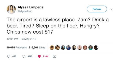 Beer, Dank, and Hungry: Alyssa Limperis  @alyssalimp  Follow  The airport is a lawless place. 7am? Drink a  beer. Tired? Sleep on the floor. Hungry?  Chips now cost $17  12:05 PM - 23 May 2018  49,078 Retweets 216,301 Likes0OC