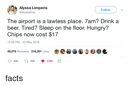 Beer, Facts, and Hungry: Alyssa Limperis  @alyssalimp  Follow  The airport is a lawless place. 7am? Drink a  beer. Tired? Sleep on the floor. Hungry'?  Chips now cost $17  12:05 PM-23 May 2018  49,078 Retweets 216,301 Likes  Δ  0C  428  49K  216K facts