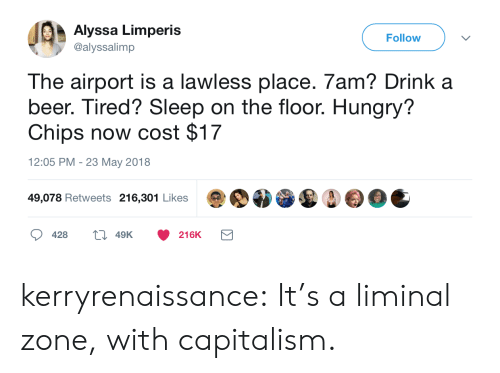 Beer, Hungry, and Tumblr: Alyssa Limperis  @alyssalimp  Follow  The airport is a lawless place. 7am? Drink a  beer. Tired? Sleep on the floor. Hungry?  Chips now cost $17  12:05 PM - 23 May 2018  49,078 Retweets 216,301 Likes  428  49K  216K kerryrenaissance:  It's a liminal zone, with capitalism.