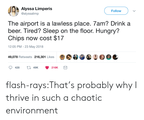 Beer, Hungry, and Target: Alyssa Limperis  @alyssalimp  Follow  The airport is a lawless place. 7am? Drink a  beer. Tired? Sleep on the floor. Hungry?  Chips now cost $17  12:05 PM - 23 May 2018  49,078 Retweets 216,301 Likes  428  49K  216K flash-rays:That's probably why I thrive in such a chaotic environment