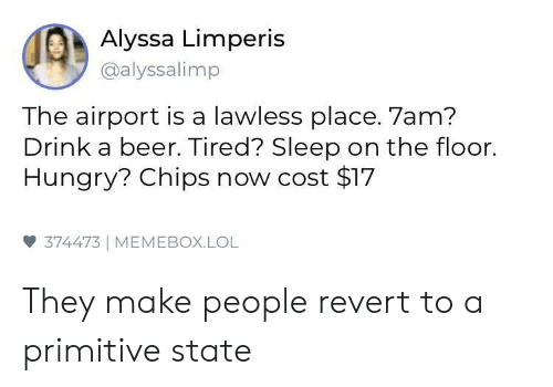 Beer, Hungry, and Lol: Alyssa Limperis  @alyssalimp  The airport is a lawless place. 7am?  Drink a beer. Tired? Sleep on the floor.  Hungry? Chips now cost $17  雙374473 | MEMEBOX.LOL They make people revert to a primitive state