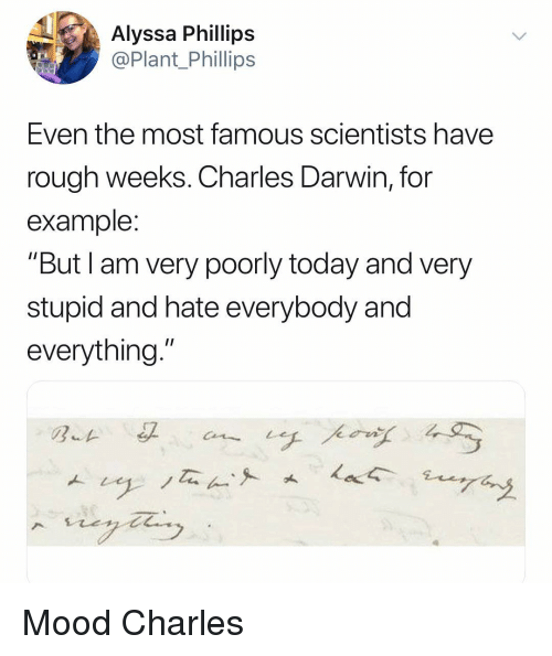 "Mood, Today, and Dank Memes: Alyssa Phillips  @Plant Phillips  Even the most famous scientists have  rough weeks. Charles Darwin, for  example  ""But I am very poorly today and very  stupid and hate everybody and  everything."" Mood Charles"