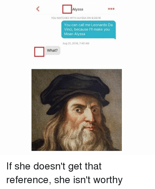 Leonardo Da Vinci, Classical Art, and Can: Alyssa  YOU MATCHED WITH ALYSSA ON 8/26/16  You can call me Leonardo Da  Vinci, because I'll make you  Moan Alyssa  Aug 31, 2016, 7:40 AM  What? If she doesn't get that reference, she isn't worthy