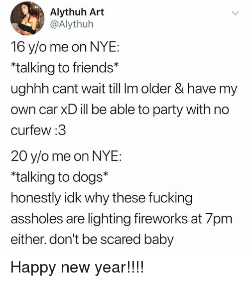 Dogs, Friends, and Fucking: Alythuh Art  @Alythuh  16 y/o me on NYE:  talking to friends*  ughhh cant wait till Im older & have my  own car xD ill be able to party with no  curfew :3  20 y/o me on NYE  talking to dogs*  honestly idk why these fucking  assholes are lighting fireworks at 7pm  either. don't be scared baby Happy new year!!!!