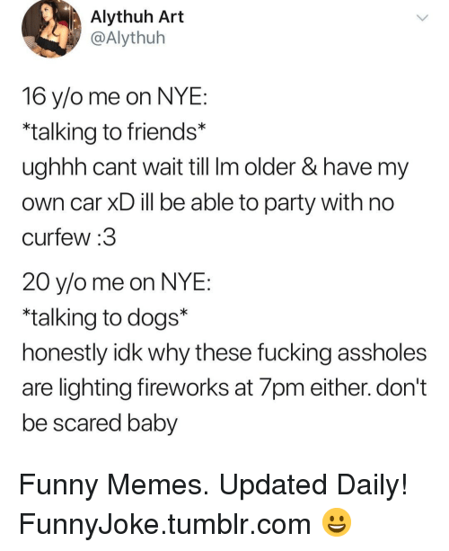 "Dogs, Friends, and Fucking: Alythuh Art  @Alythuh  16 y/o me on NYE  talking to friends*  ughhh cant wait till Im older & have my  own car XD ill be able to party with no  curfew :3  20 y/o me on NYE  ""talking to dogs""  honestly ldk why these fucking assholes  are lighting fireworks at 7pm either. don't  be scared baby Funny Memes. Updated Daily! ⇢ FunnyJoke.tumblr.com 😀"