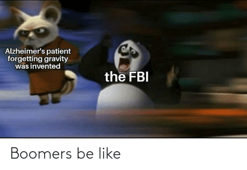 Gravity: Alzheimer's patient  forgetting gravity  was invented  the FBI Boomers be like