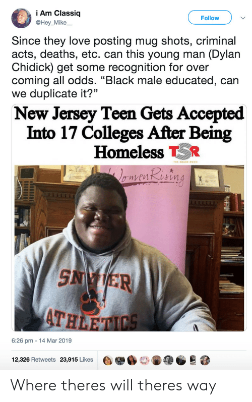 """Homeless, Love, and Black: Am Classiq  @Hey_Mike  Follow  Since they love posting mug shots, criminal  acts, deaths, etc. can this young man (Dylan  Chidick) get some recognition for over  coming all odds. """"Black male educated, can  we duplicate it?""""  New Jersey Teen Gets Accepted  Into 17 Colleges After Being  Homeless R  SN ER  ATH  6:26 pm 14 Mar 2019  12,326 Retweets  23,915 Likes  e舉6口。阐@@  跷 Where theres will theres way"""