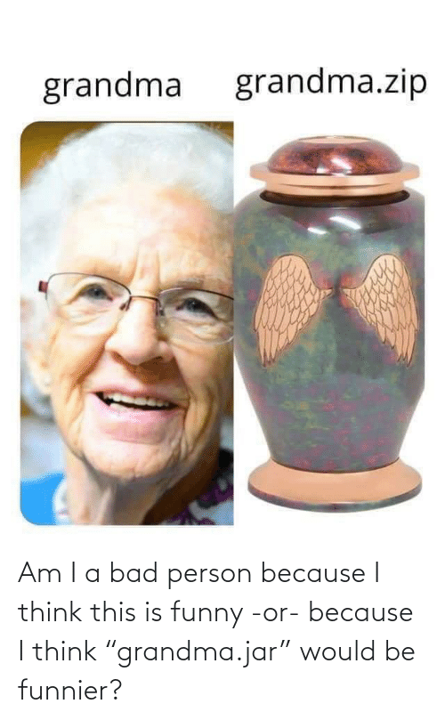 "Would: Am I a bad person because I think this is funny -or- because I think ""grandma.jar"" would be funnier?"