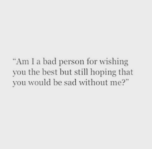 """Bad, Best, and Sad: Am I a bad person for wishing  you the best but sl hoping that  you would be sad without me?"""""""