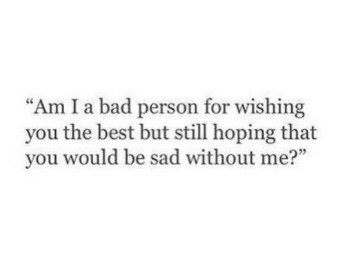 """Bad, Best, and Sad: """"Am I a bad person for wishing  you the best but still hoping that  you would be sad without me?"""""""
