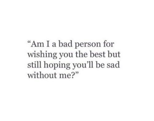 "Bad, Best, and Sad: ""Am I a bad person for  wishing you the best but  still hoping you'll be sad  without me?"""