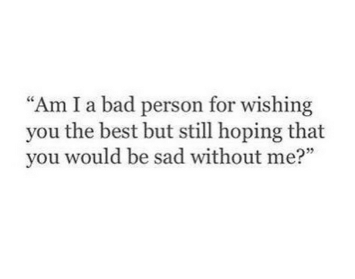 Bad, Best, and Sad: Am I a bad person for wishing  you the best but still hoping that  you would be sad without me?""