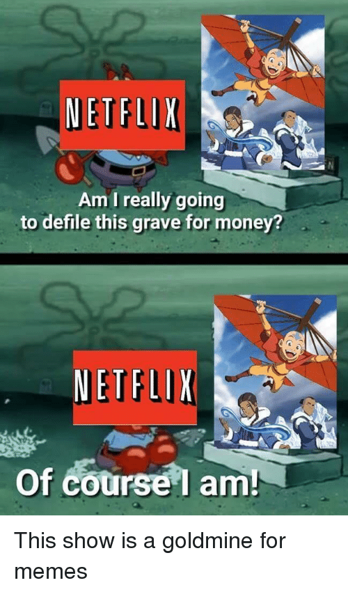 Memes, Money, and Show: Am I really going  to defile this grave for money?  Of course l am This show is a goldmine for memes