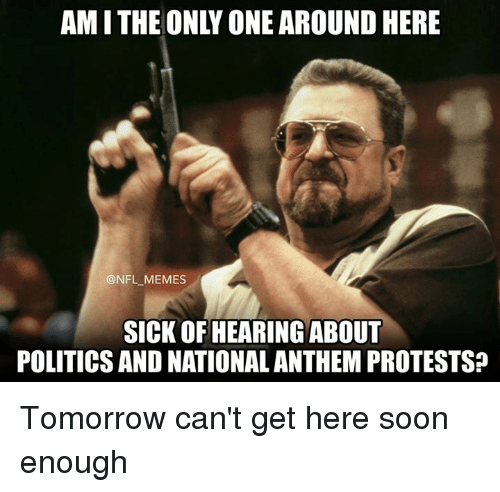 Memes, Nfl, and Politics: AM I THE ONLY ONE AROUND HERE  @NFL _MEMES  SICK OF HEARING ABOUT  POLITICS AND NATIONAL ANTHEM PROTESTS Tomorrow can't get here soon enough