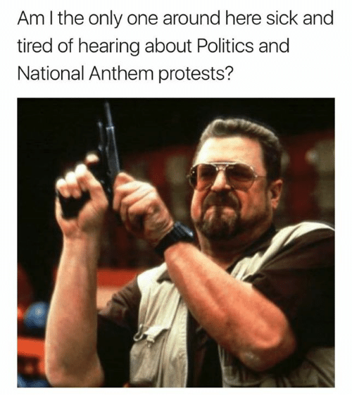 Nfl, Politics, and National Anthem: Am I the only one around here sick and  tired of hearing about Politics and  National Anthem protests?